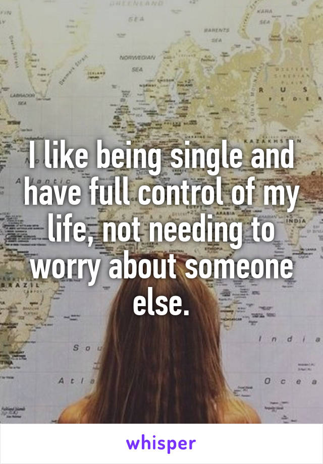 I like being single and have full control of my life, not needing to worry about someone else.