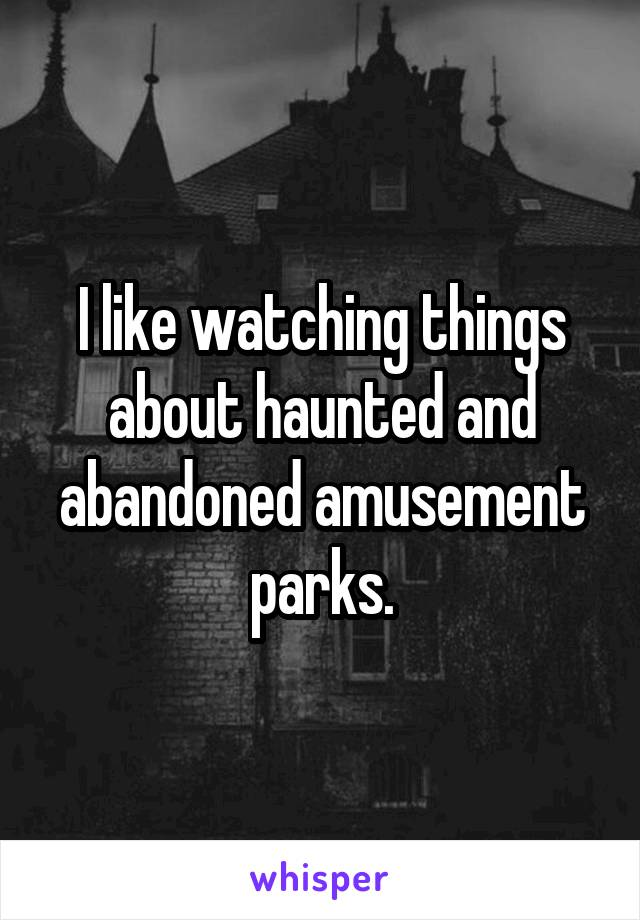I like watching things about haunted and abandoned amusement parks.