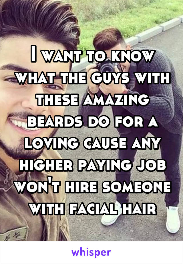 I want to know what the guys with these amazing beards do for a loving cause any higher paying job won't hire someone with facial hair