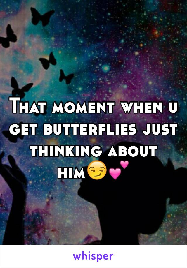 That moment when u get butterflies just thinking about him😏💕