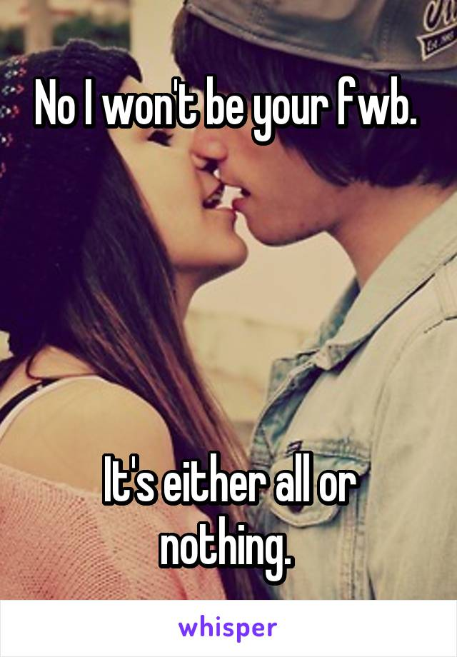 No I won't be your fwb.       It's either all or nothing.