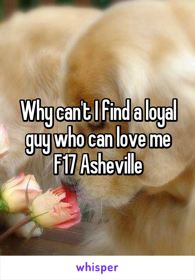 Why can't I find a loyal guy who can love me F17 Asheville