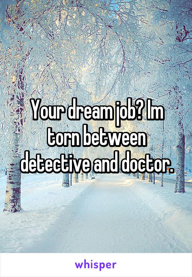 Your dream job? Im torn between detective and doctor.