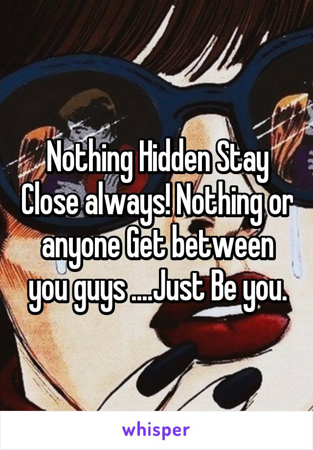 Nothing Hidden Stay Close always! Nothing or anyone Get between you guys ....Just Be you.
