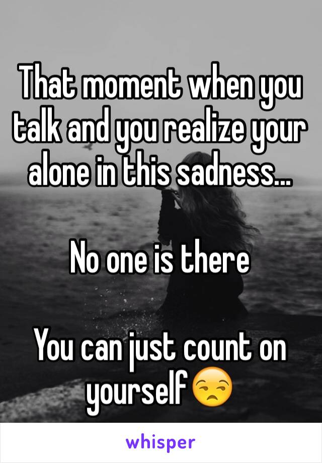 That moment when you talk and you realize your alone in this sadness...   No one is there  You can just count on yourself😒