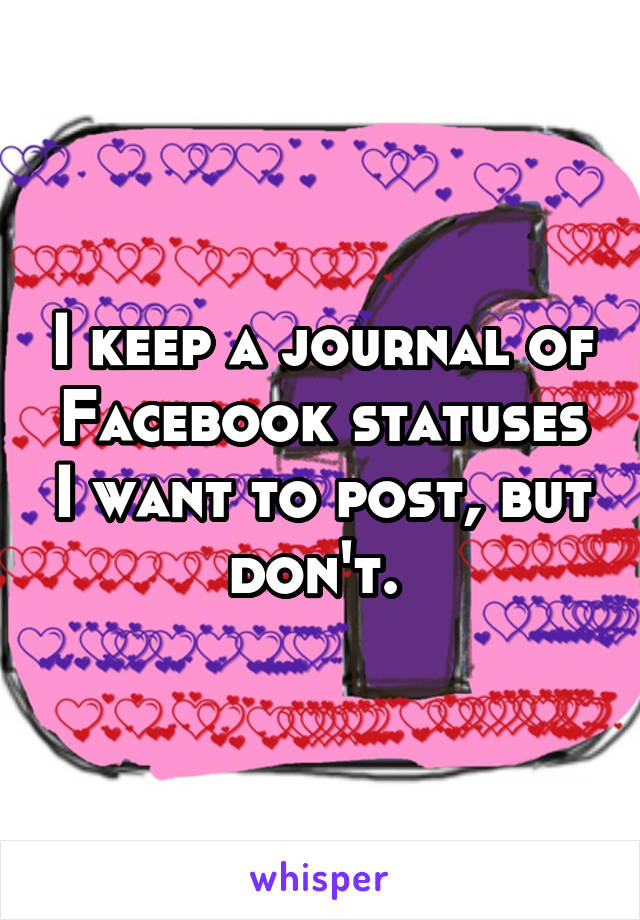 I keep a journal of Facebook statuses I want to post, but don't.