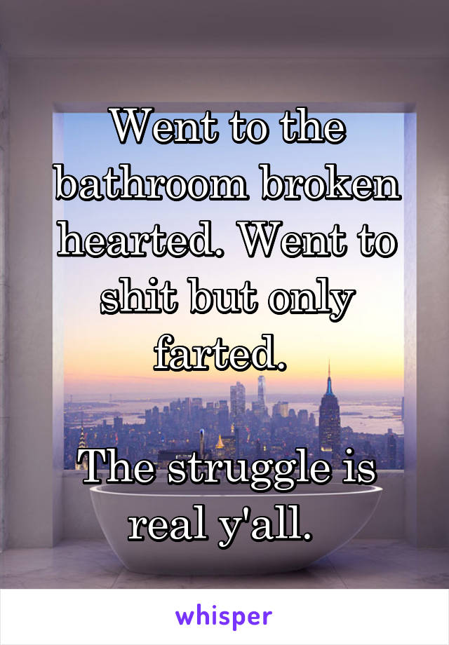 Went to the bathroom broken hearted. Went to shit but only farted.   The struggle is real y'all.