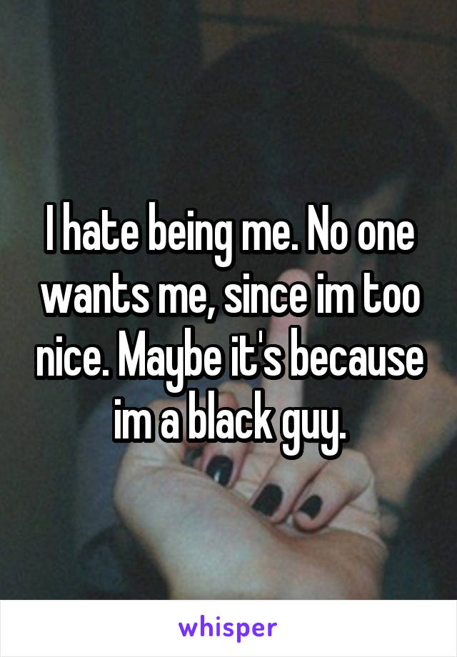 I hate being me. No one wants me, since im too nice. Maybe it's because im a black guy.