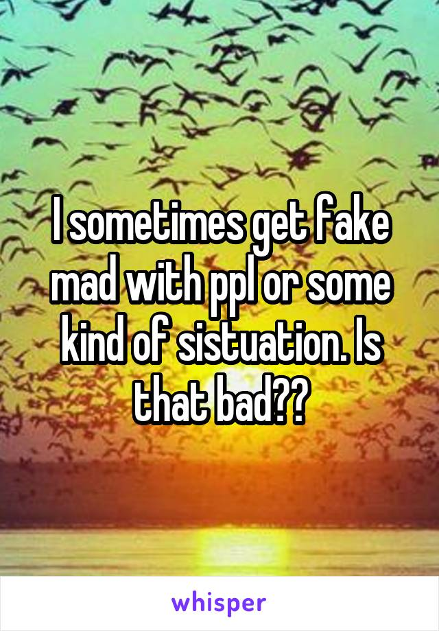 I sometimes get fake mad with ppl or some kind of sistuation. Is that bad??