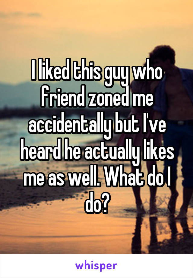 I liked this guy who friend zoned me accidentally but I've heard he actually likes me as well. What do I do?