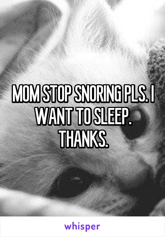 MOM STOP SNORING PLS. I WANT TO SLEEP. THANKS.