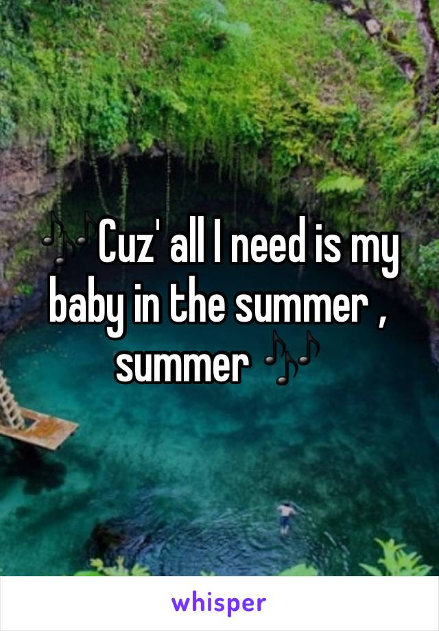 🎶Cuz' all I need is my baby in the summer , summer 🎶