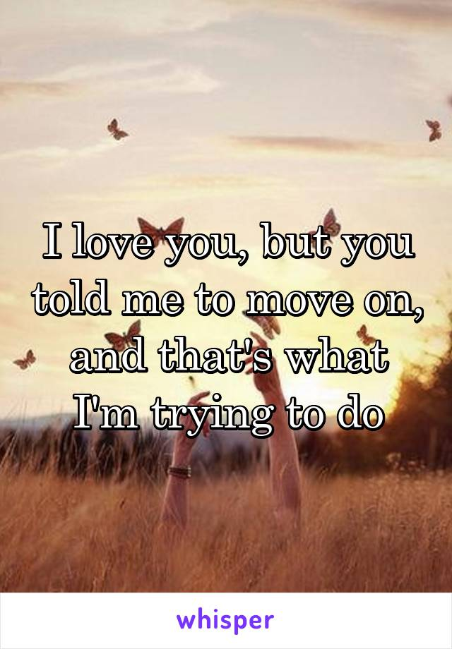 I love you, but you told me to move on, and that's what I'm trying to do