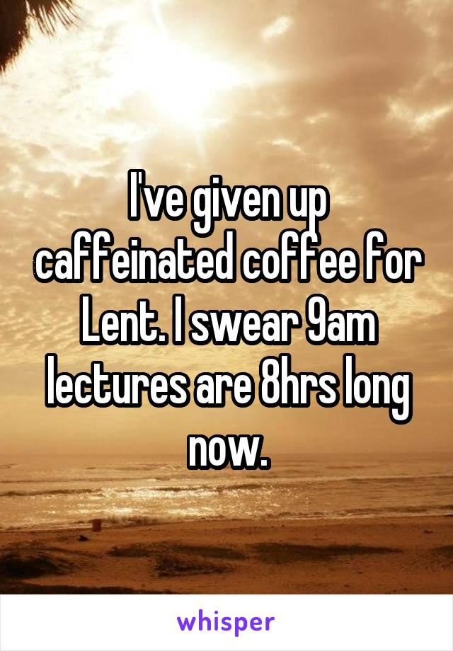 I've given up caffeinated coffee for Lent. I swear 9am lectures are 8hrs long now.
