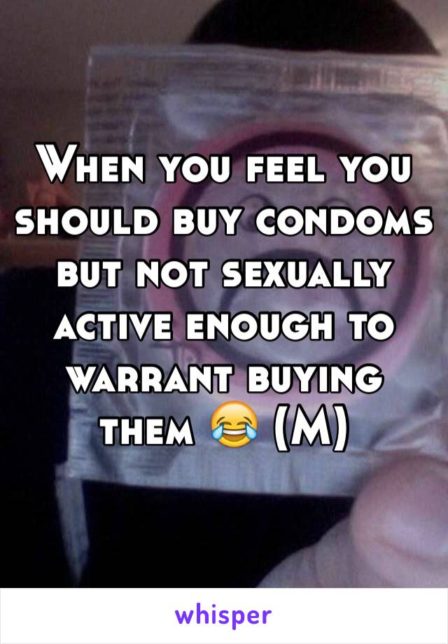 When you feel you should buy condoms but not sexually active enough to warrant buying them 😂 (M)