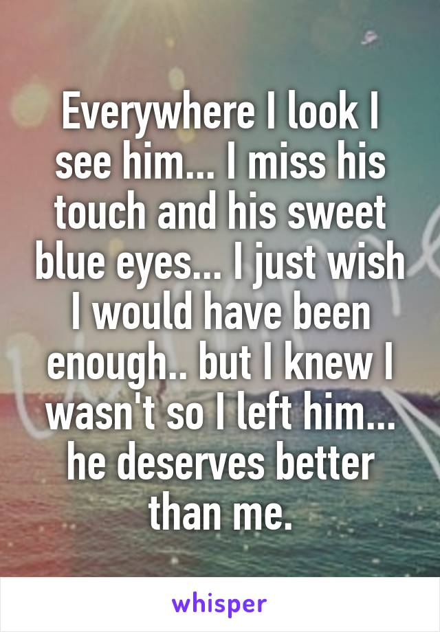 Everywhere I look I see him... I miss his touch and his sweet blue eyes... I just wish I would have been enough.. but I knew I wasn't so I left him... he deserves better than me.