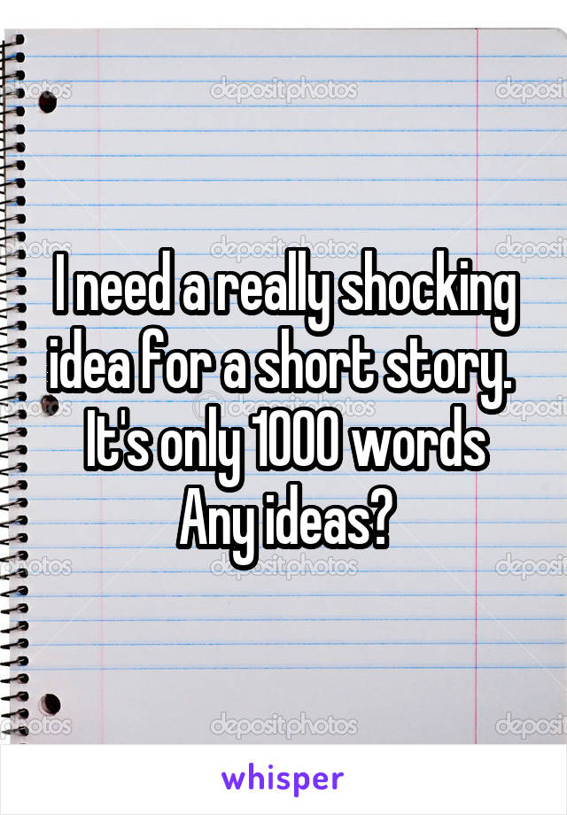 I need a really shocking idea for a short story.  It's only 1000 words Any ideas?