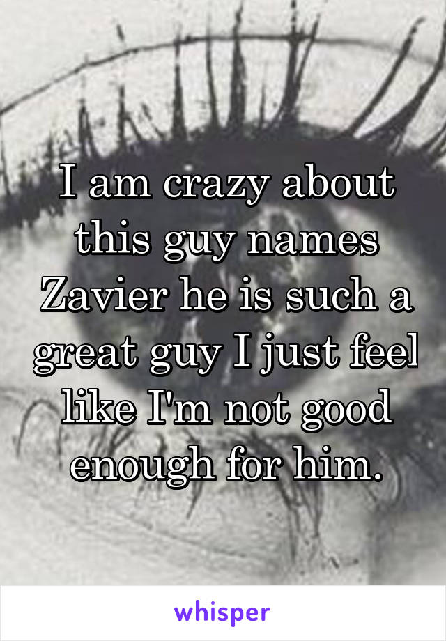 I am crazy about this guy names Zavier he is such a great guy I just feel like I'm not good enough for him.