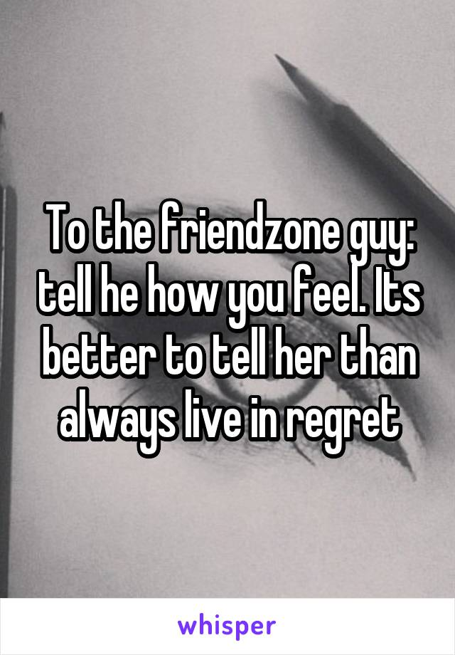 To the friendzone guy: tell he how you feel. Its better to tell her than always live in regret