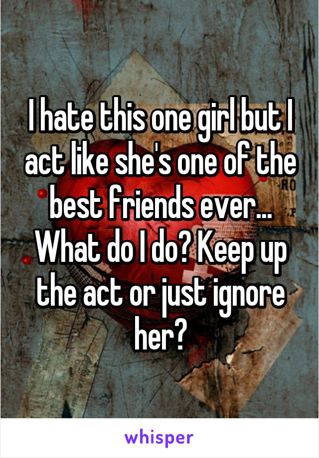 I hate this one girl but I act like she's one of the best friends ever... What do I do? Keep up the act or just ignore her?