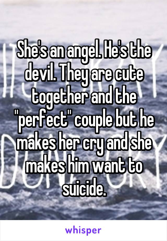 "She's an angel. He's the devil. They are cute together and the ""perfect"" couple but he makes her cry and she makes him want to suicide."