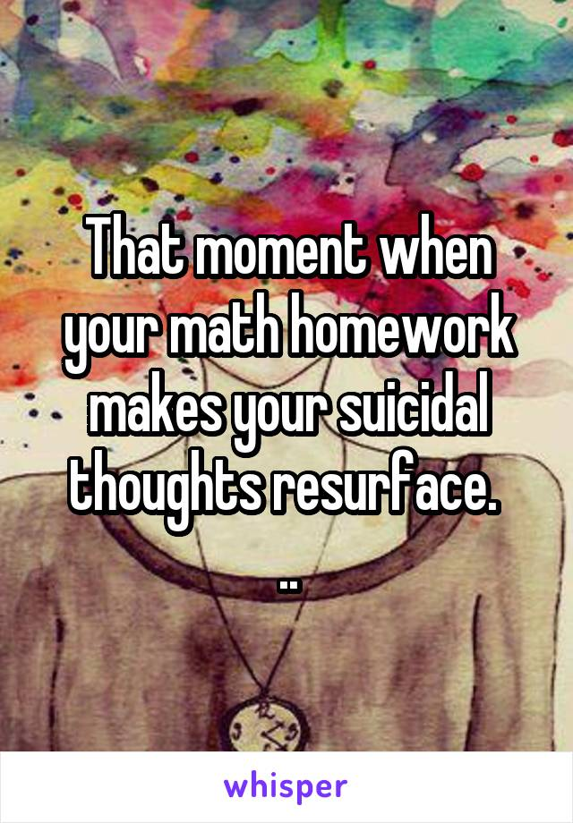 That moment when your math homework makes your suicidal thoughts resurface.  ..