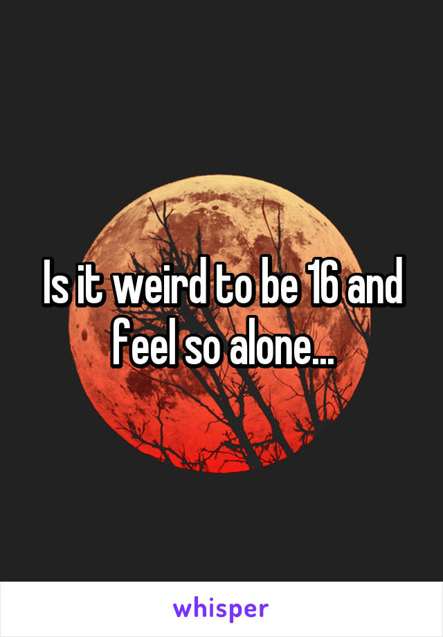 Is it weird to be 16 and feel so alone...