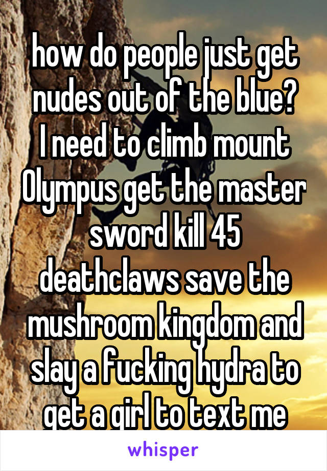 how do people just get nudes out of the blue? I need to climb mount Olympus get the master sword kill 45 deathclaws save the mushroom kingdom and slay a fucking hydra to get a girl to text me