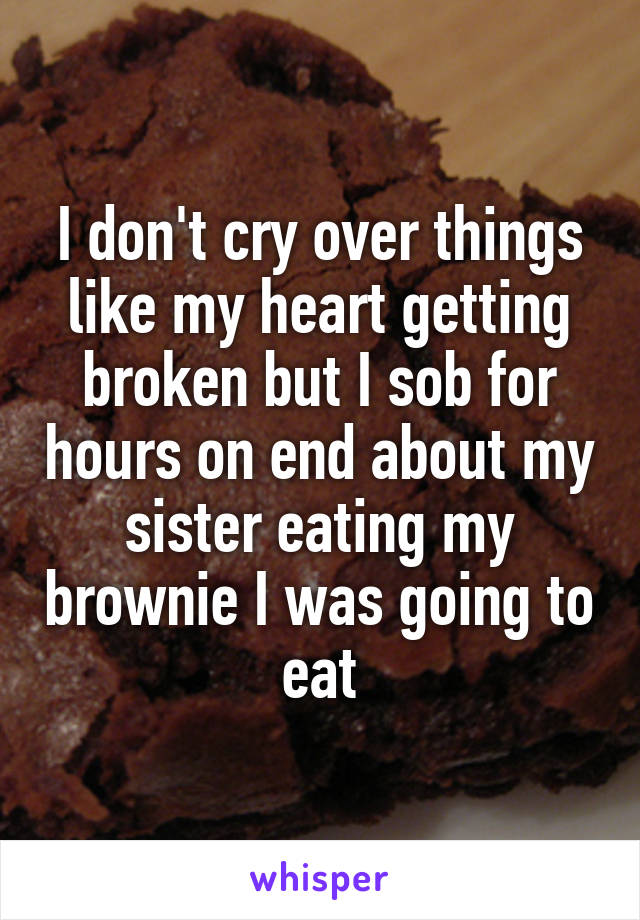 I don't cry over things like my heart getting broken but I sob for hours on end about my sister eating my brownie I was going to eat