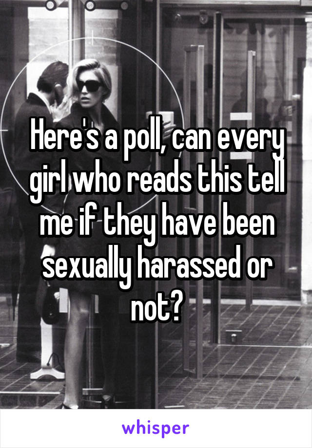 Here's a poll, can every girl who reads this tell me if they have been sexually harassed or not?