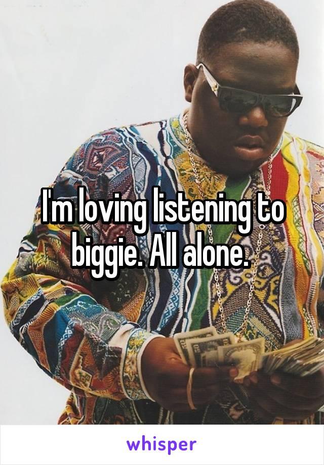 I'm loving listening to biggie. All alone.