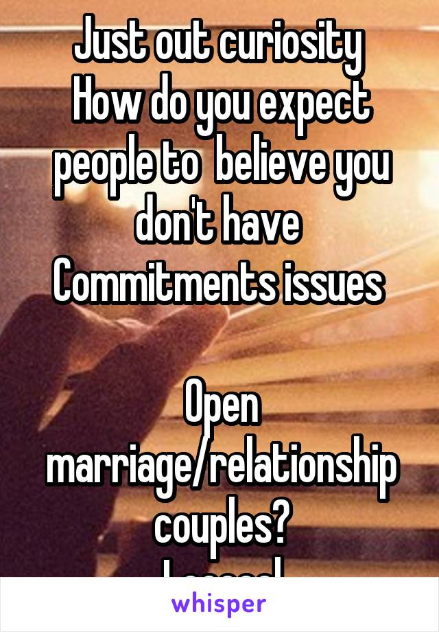 Just out curiosity  How do you expect people to  believe you don't have  Commitments issues   Open marriage/relationship couples? Loooool