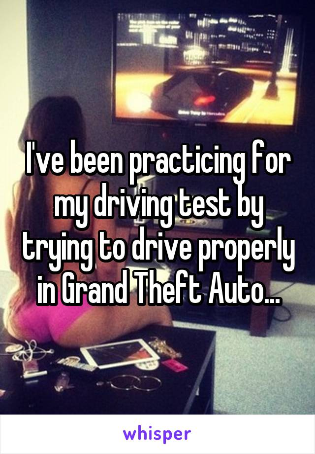I've been practicing for my driving test by trying to drive properly in Grand Theft Auto...