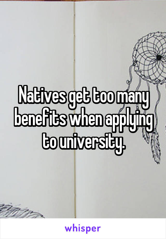 Natives get too many benefits when applying to university.