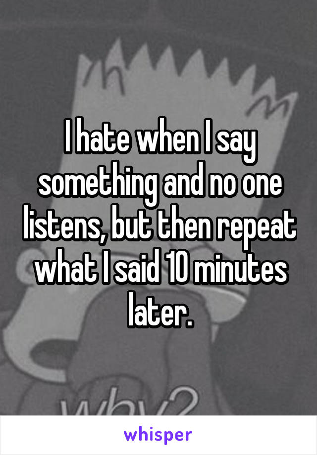 I hate when I say something and no one listens, but then repeat what I said 10 minutes later.