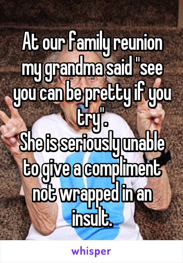 """At our family reunion my grandma said """"see you can be pretty if you try"""". She is seriously unable to give a compliment not wrapped in an insult."""