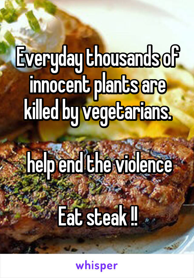 Everyday thousands of innocent plants are killed by vegetarians.   help end the violence  Eat steak !!