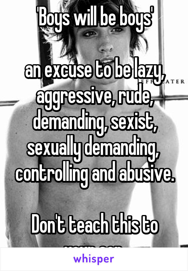 'Boys will be boys'  an excuse to be lazy, aggressive, rude, demanding, sexist, sexually demanding,  controlling and abusive.  Don't teach this to your son.