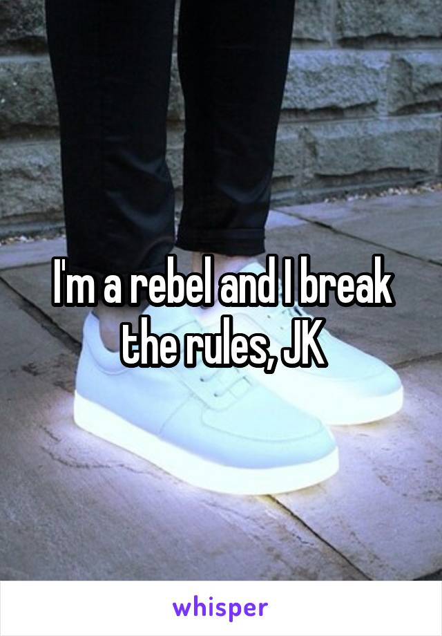 I'm a rebel and I break the rules, JK