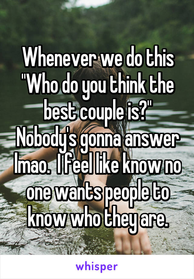 """Whenever we do this """"Who do you think the best couple is?"""" Nobody's gonna answer lmao.  I feel like know no one wants people to know who they are."""