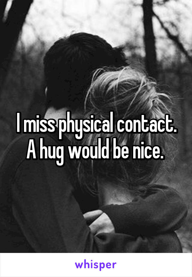 I miss physical contact. A hug would be nice.