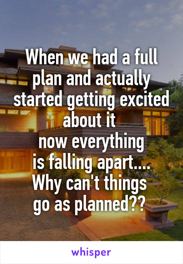When we had a full plan and actually started getting excited about it  now everything  is falling apart....  Why can't things  go as planned??