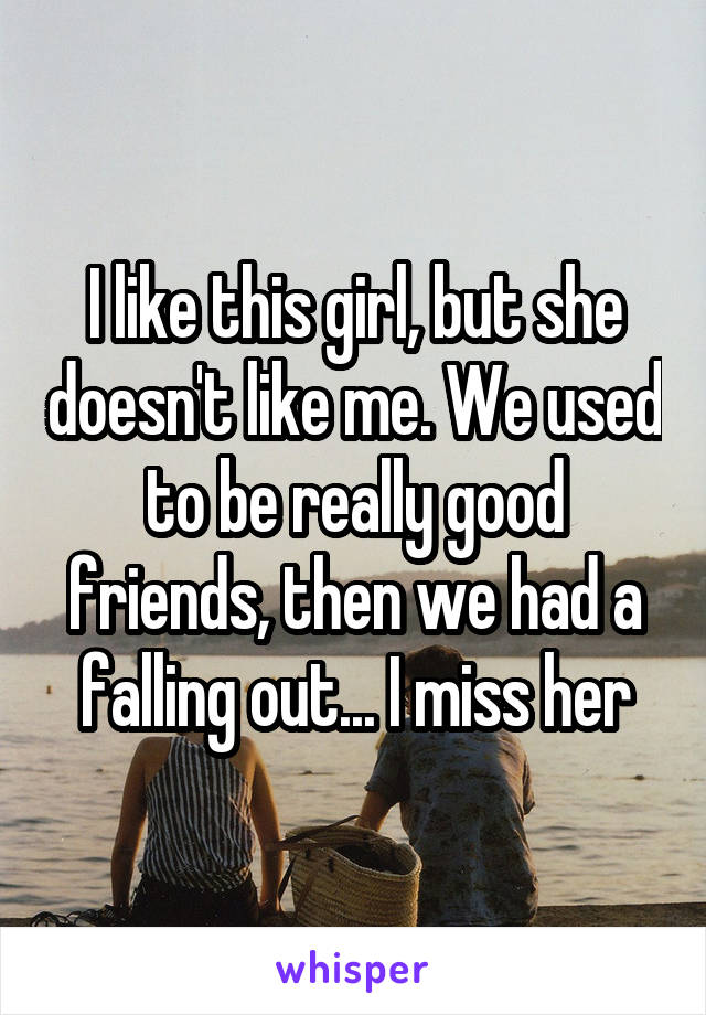 I like this girl, but she doesn't like me. We used to be really good friends, then we had a falling out... I miss her