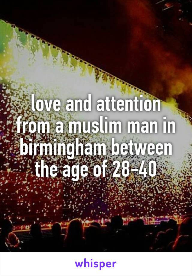 love and attention from a muslim man in birmingham between the age of 28-40