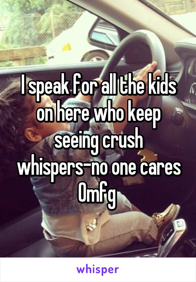 I speak for all the kids on here who keep seeing crush whispers-no one cares Omfg