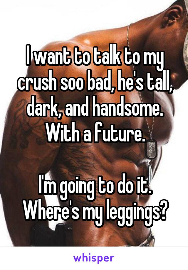 I want to talk to my crush soo bad, he's tall, dark, and handsome. With a future.  I'm going to do it. Where's my leggings?