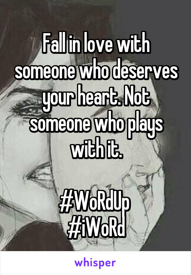 Fall in love with someone who deserves your heart. Not someone who plays with it.  #WoRdUp  #iWoRd