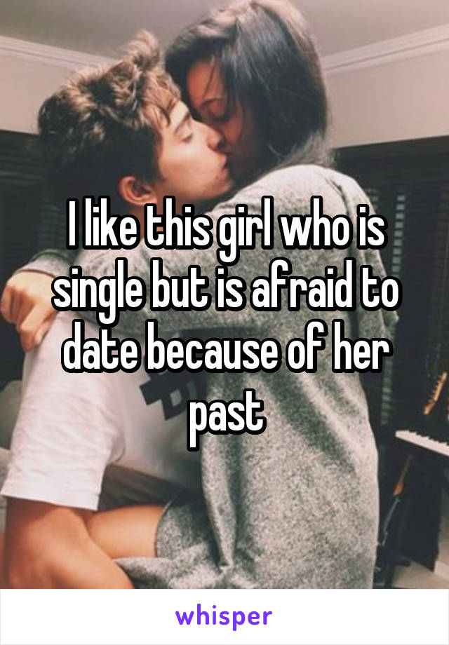 I like this girl who is single but is afraid to date because of her past