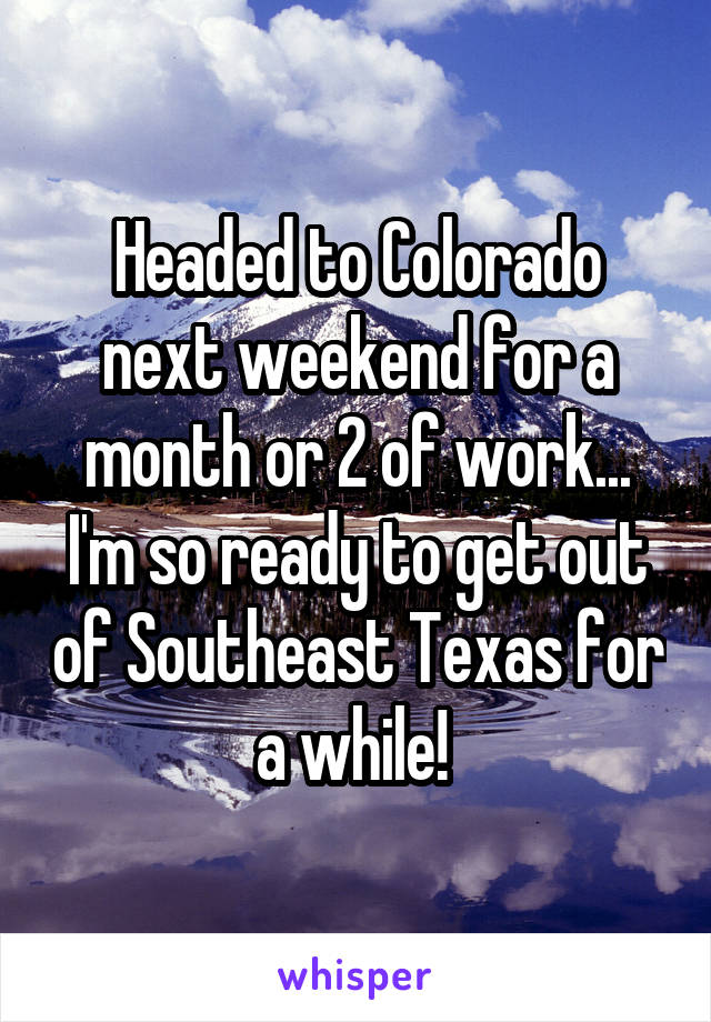 Headed to Colorado next weekend for a month or 2 of work... I'm so ready to get out of Southeast Texas for a while!