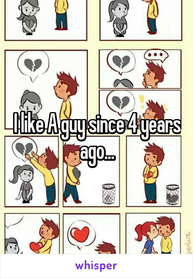 I like A guy since 4 years ago...
